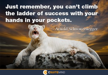 Just remember, you can't climb the ladder of success with your hands in your pockets.