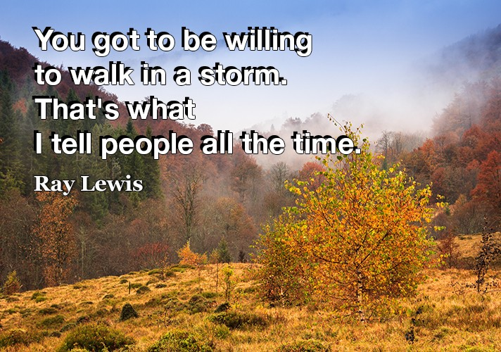 You got to be willing to walk in a storm. That's what I tell people all the time.