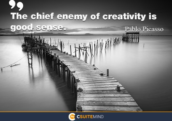 The chief enemy of creativity is good sense.