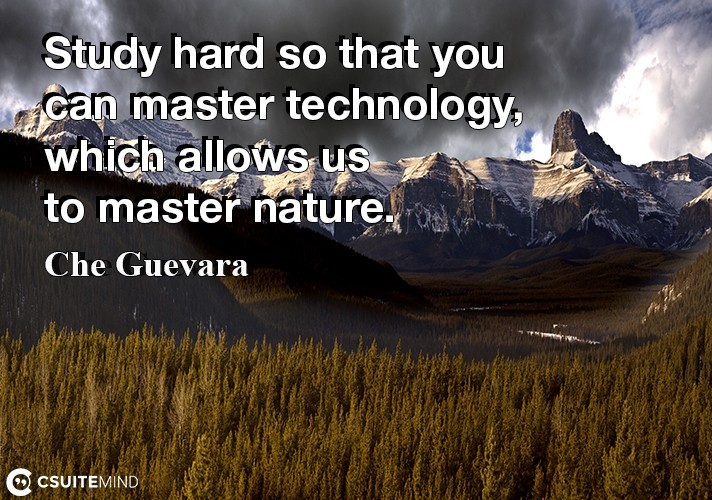 Study hard so that you can master technology, which allows us to master nature.