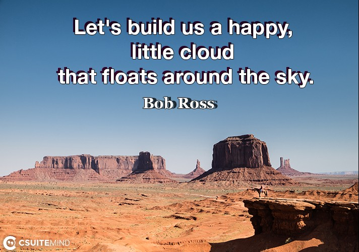 lets-build-us-a-happy-little-cloud-that-floats-around-the