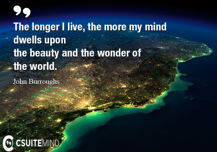 The longer I live, the more my mind dwells upon