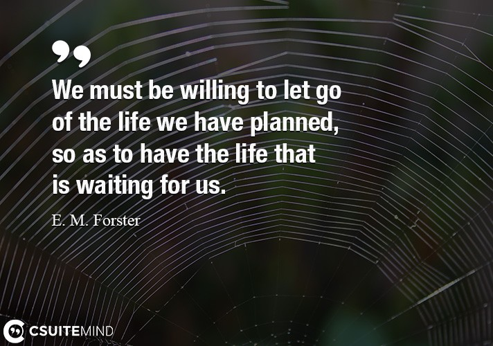 We must be willing to let go of the life we have planned,
