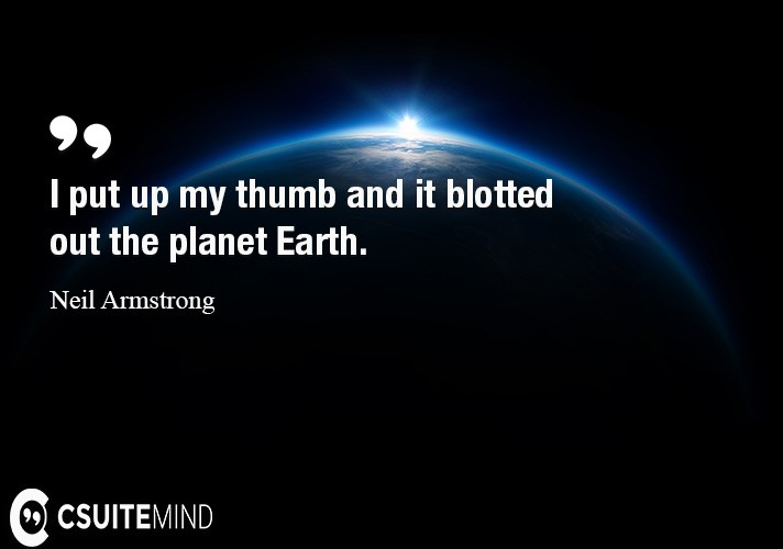 i-put-up-my-thumb-and-it-blotted-out-the-planet-earth