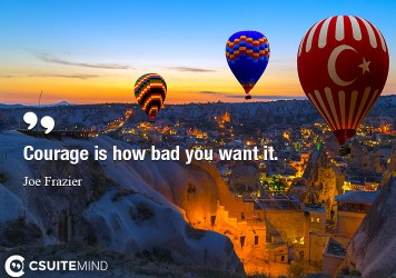 Courage is how bad you want it.