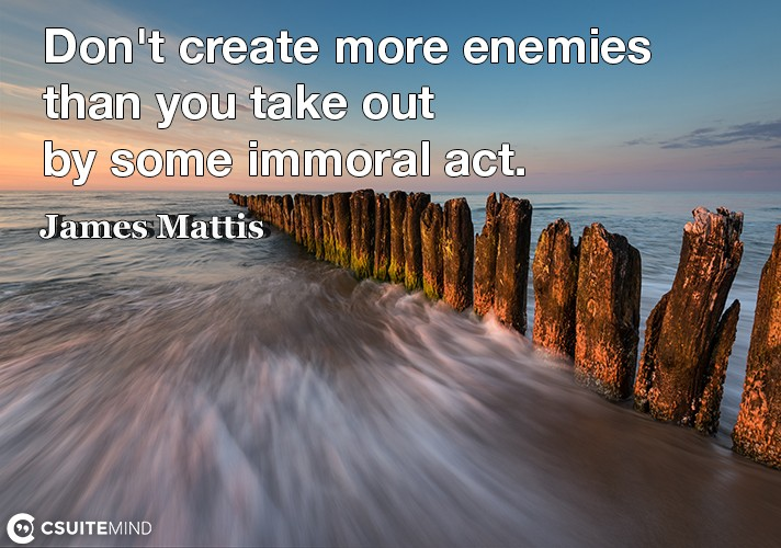 Don't create more enemies than you take out by some immoral act.