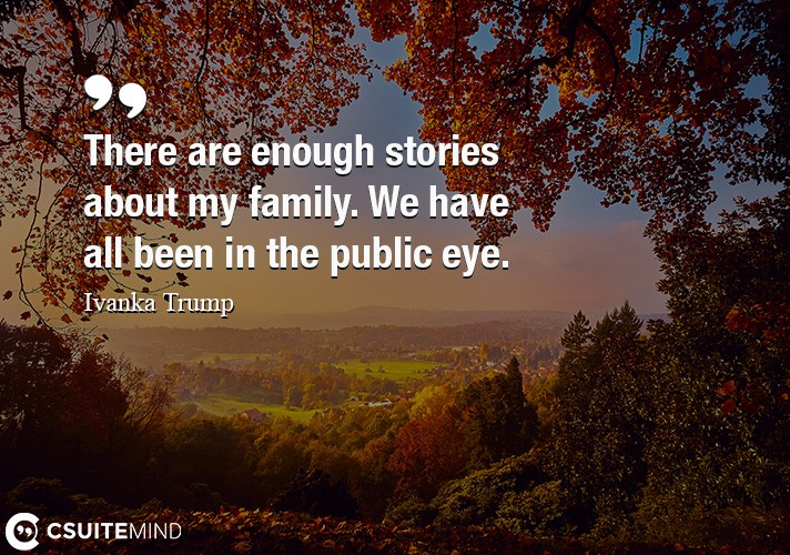 There are enough stories about my family. We have all been in the public eye.