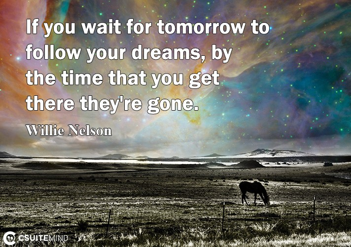 If уоu wаit for tomorrow tо follow уоur dreams, bу the timе thаt уоu gеt thеrе they're gоnе.