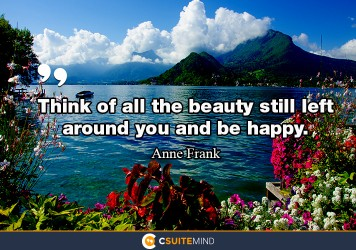 think-of-all-the-beauty-still-left-around-you-and-be-happy