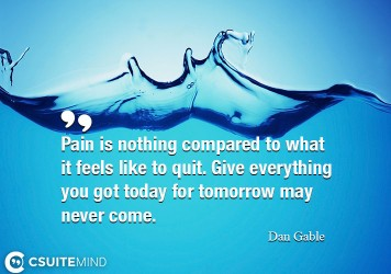 pain-is-nothing-compared-to-what-it-feels-like-to-quit-give