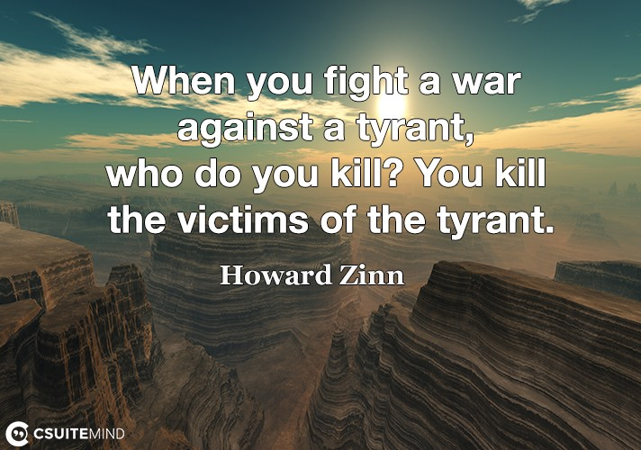 When you fight a war against a tyrant, who do you kill? You kill the victims of the tyrant.