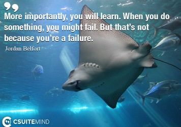More importantly, you will learn. When you do something, you might fail. But that's not because you're a failure.