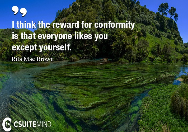I think the reward for conformity is that everyone likes you except yourself.