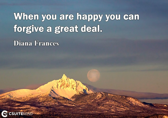 When you are happy you can forgive a great deal.
