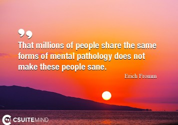 That millions of people share the same forms of mental pathology does not make these people sane.