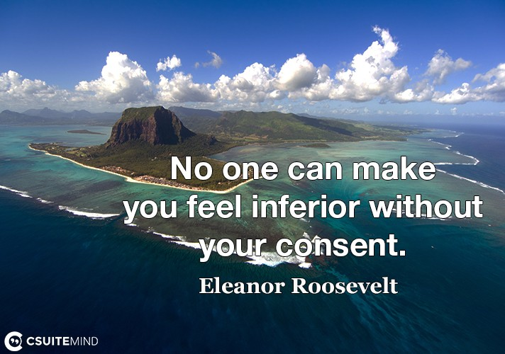 No one can make you feel inferior without your consent.