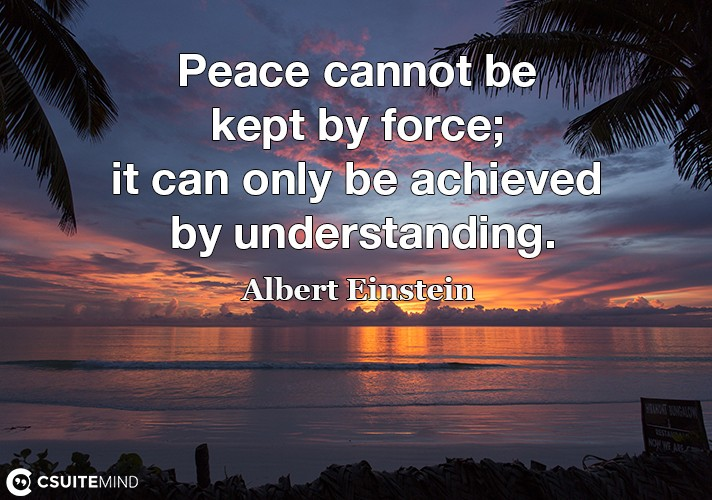 Peace cannot be kept by force; it can only be achieved by understanding.