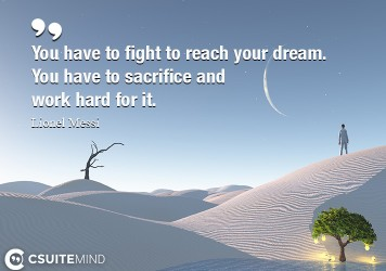 You have to fight to reach your dream. You have to sacrifice and work hard for it.