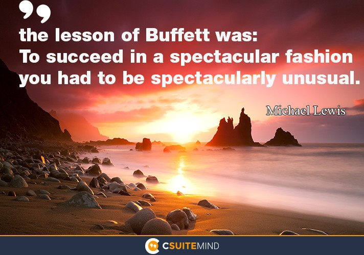 the lesson of Buffett was: To succeed in a spectacular fashion you had to be spectacularly unusual.