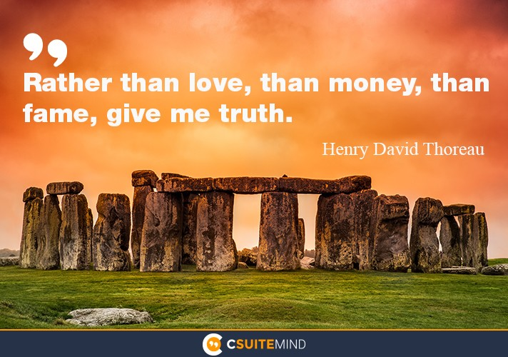 Rather than love, than money, than fame, give me truth.""
