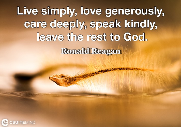 Live simply, love generously, care deeply, speak kindly, leave the rest to God.
