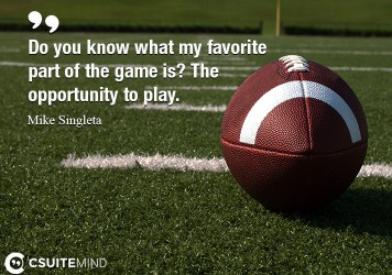 Do you know what my favorite part of the game is? The opportunity to play.