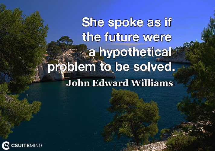 she-spoke-as-if-the-future-were-a-hypothetical-problem-to-be