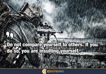Do not compare yourself to others. If you do so, you are insulting yourself.
