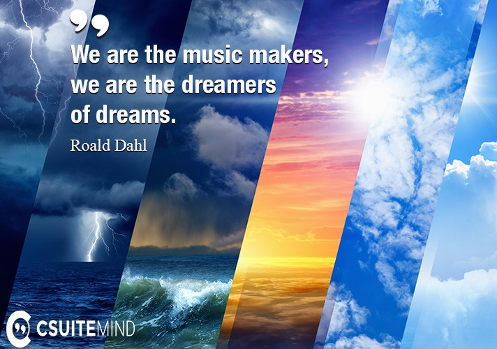 We are the music makers, and we are the dreamers of dreams.