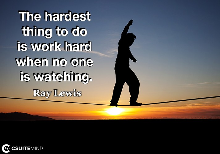 The hardest thing to do is work hard when no one is watching.
