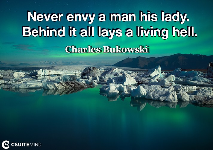Never envy a man his lady. Behind it all lays a living hell.