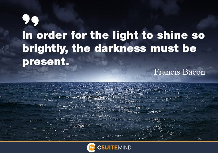 """In order for the light to shine so brightly, the darkness must be present"
