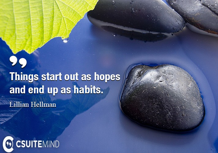 things-start-out-as-hopes-and-end-up-as-habits