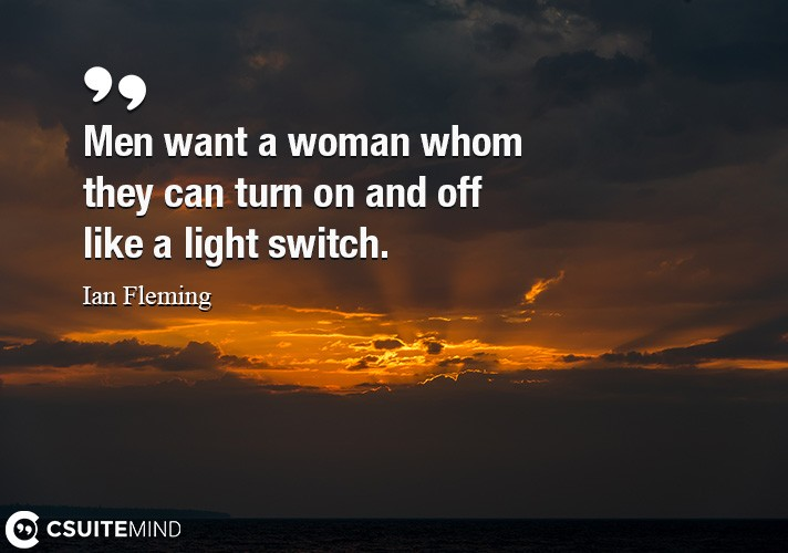 Men want a woman whom they can turn on and off like a light switch.