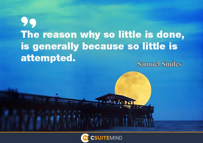 The reason why so little is done, is generally because so little is attempted.