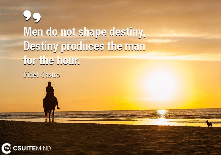 Men do not shape destiny, Destiny produces the man for the hour.