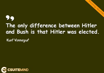 The only difference between Hitler and Bush is that Hitler was elected.