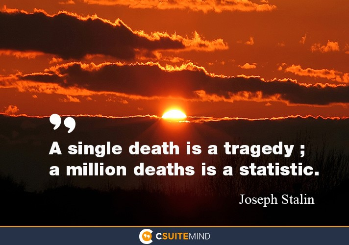 A single death is a tragedy; a million deaths is a statistic.""