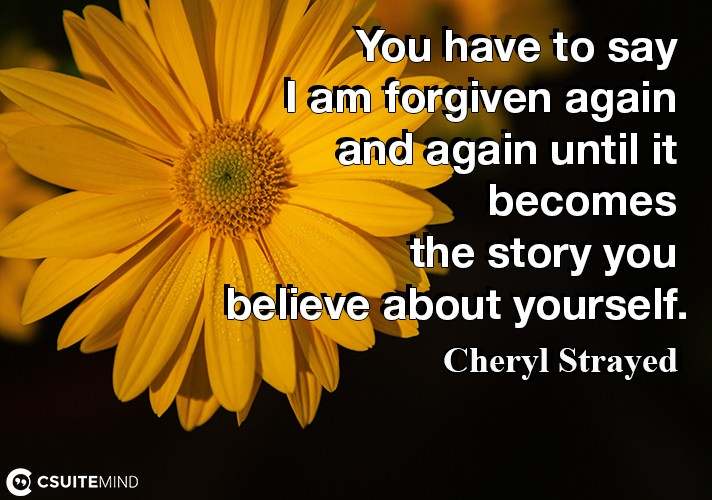 You have to say I am forgiven again and again until it becomes the story you believe about yourself.