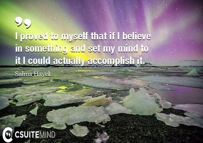 I proved to myself that if I believe in something and set my mind to it I could actually accomplish it.