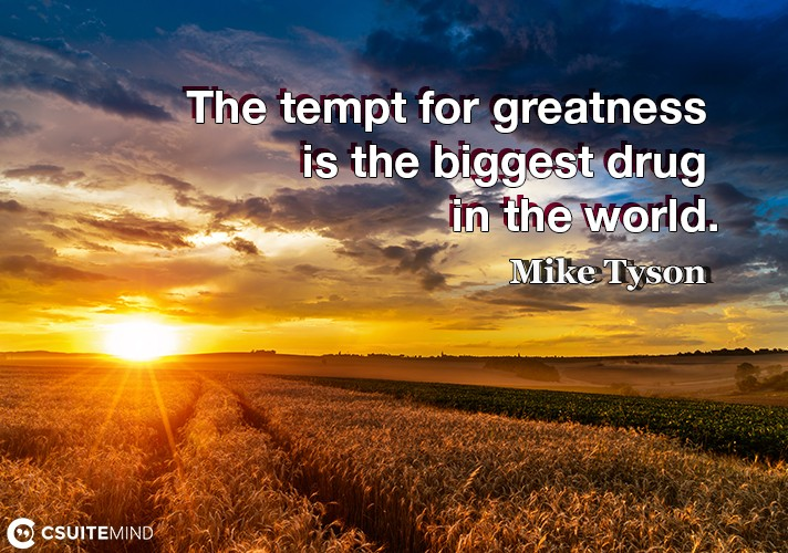 The tempt for greatness is the biggest drug in the world.