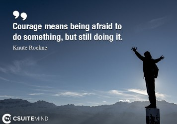 Courage means being afraid to do something, but still doing it.