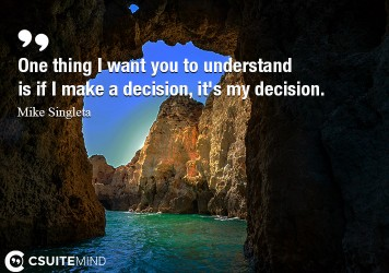 One thing I want you to understand is if I make a decision, it's my decision.