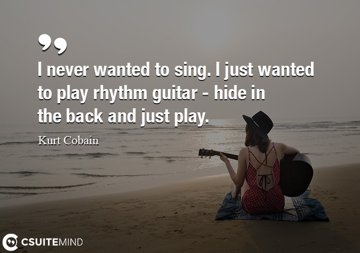I never wanted to sing. I just wanted to play rhythm guitar - hide in the back and just play.