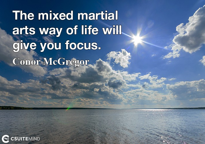 The mixed martial arts way of life will give you focus.