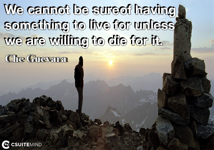We cannot be sure of having something to live for unless we are willing to die for it.