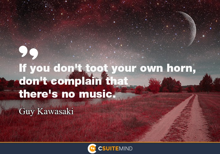 """If you don't toot your own horn, don't complain that there's no music."""