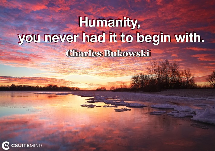 Humanity, you never had it to begin with.
