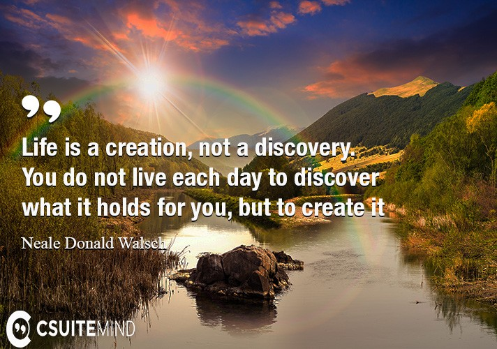 Life is a creation, not a discovery. You do not live each day to discover what it holds for you, but to create it