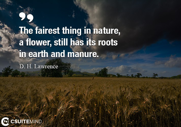 The fairest thing in nature, a flower, still has its roots in earth and manure.
